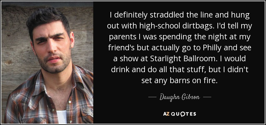I definitely straddled the line and hung out with high-school dirtbags. I'd tell my parents I was spending the night at my friend's but actually go to Philly and see a show at Starlight Ballroom. I would drink and do all that stuff, but I didn't set any barns on fire. - Daughn Gibson