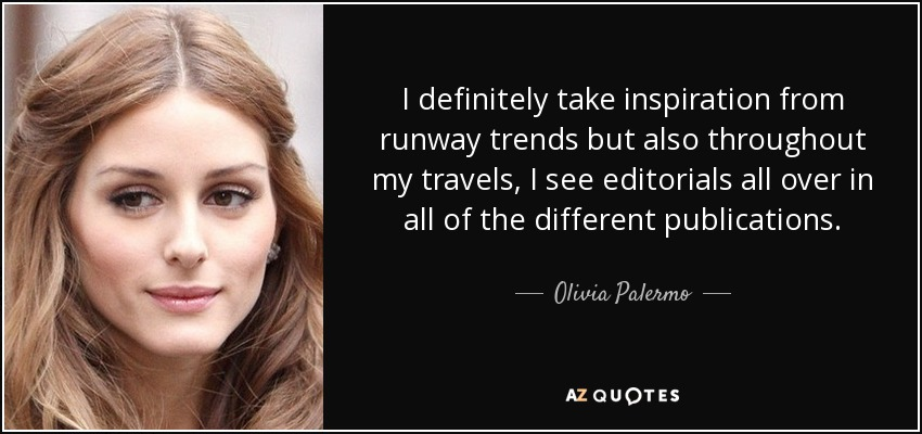 I definitely take inspiration from runway trends but also throughout my travels, I see editorials all over in all of the different publications. - Olivia Palermo
