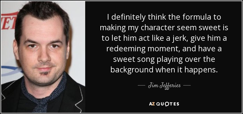 I definitely think the formula to making my character seem sweet is to let him act like a jerk, give him a redeeming moment, and have a sweet song playing over the background when it happens. - Jim Jefferies