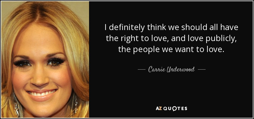 I definitely think we should all have the right to love, and love publicly, the people we want to love. - Carrie Underwood