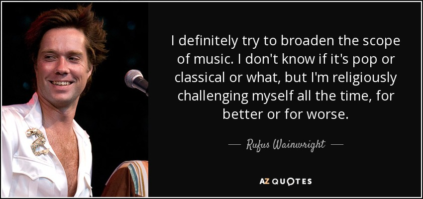 I definitely try to broaden the scope of music. I don't know if it's pop or classical or what, but I'm religiously challenging myself all the time, for better or for worse. - Rufus Wainwright