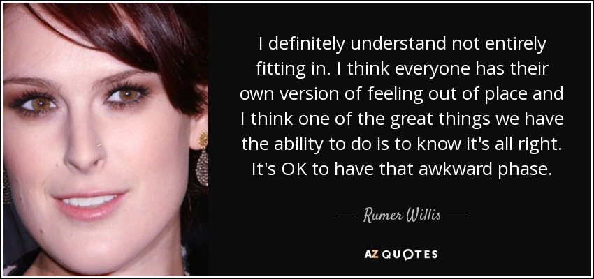 I definitely understand not entirely fitting in. I think everyone has their own version of feeling out of place and I think one of the great things we have the ability to do is to know it's all right. It's OK to have that awkward phase. - Rumer Willis