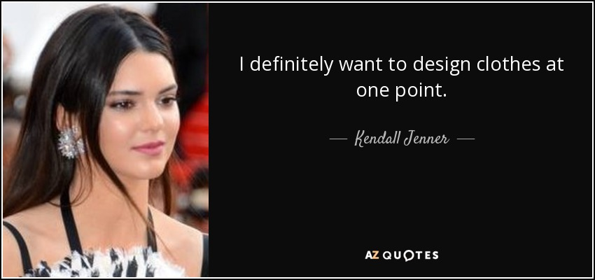 I Want To Design Clothes | Kendall Jenner Quote I Definitely Want To Design Clothes At One Point