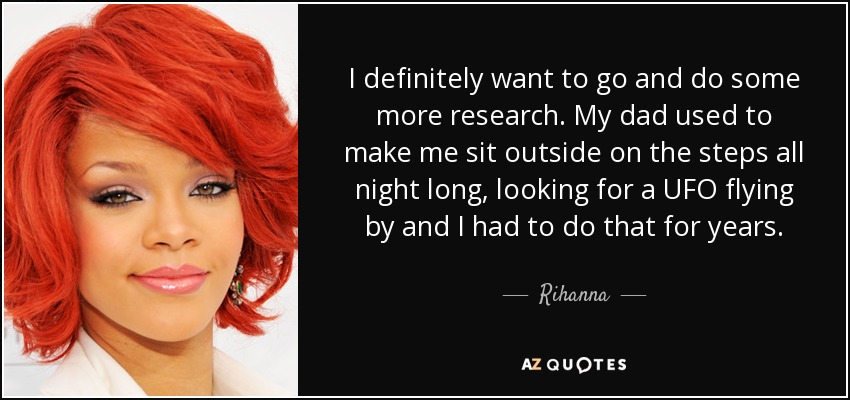 I definitely want to go and do some more research. My dad used to make me sit outside on the steps all night long, looking for a UFO flying by and I had to do that for years. - Rihanna