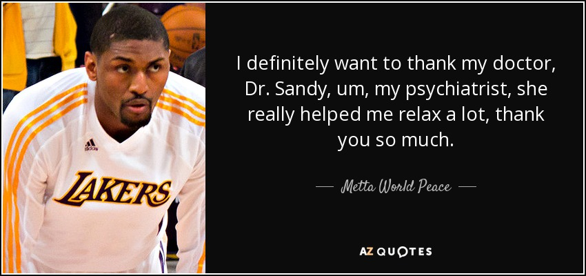 I definitely want to thank my doctor, Dr. Sandy, um, my psychiatrist, she really helped me relax a lot, thank you so much. - Metta World Peace