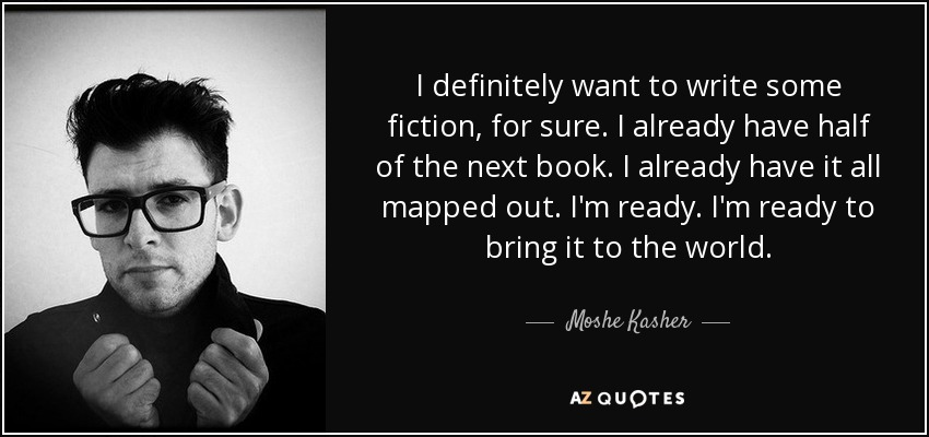I definitely want to write some fiction, for sure. I already have half of the next book. I already have it all mapped out. I'm ready. I'm ready to bring it to the world. - Moshe Kasher