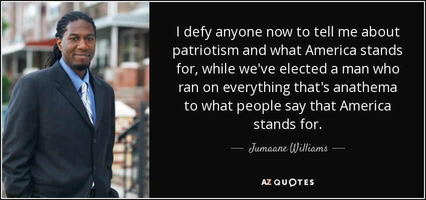I defy anyone now to tell me about patriotism and what America stands for, while we've elected a man who ran on everything that's anathema to what people say that America stands for. - Jumaane Williams