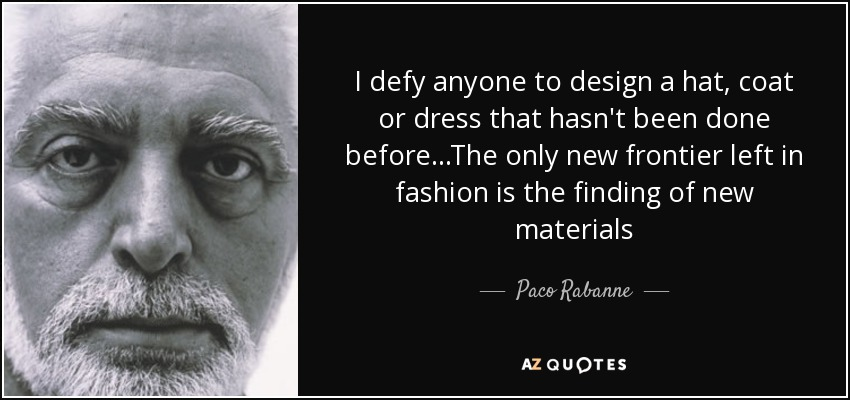 I defy anyone to design a hat, coat or dress that hasn't been done before...The only new frontier left in fashion is the finding of new materials - Paco Rabanne