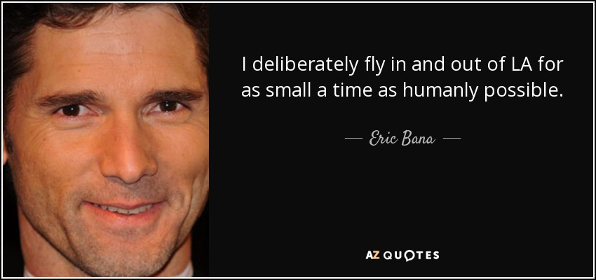 I deliberately fly in and out of LA for as small a time as humanly possible. - Eric Bana