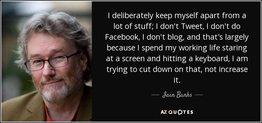 I deliberately keep myself apart from a lot of stuff; I don't Tweet, I don't do Facebook, I don't blog, and that's largely because I spend my working life staring at a screen and hitting a keyboard, I am trying to cut down on that, not increase it. - Iain Banks