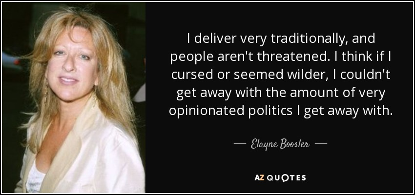 I deliver very traditionally, and people aren't threatened. I think if I cursed or seemed wilder, I couldn't get away with the amount of very opinionated politics I get away with. - Elayne Boosler