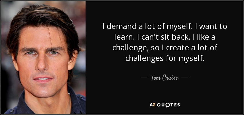 I demand a lot of myself. I want to learn. I can't sit back. I like a challenge, so I create a lot of challenges for myself. - Tom Cruise