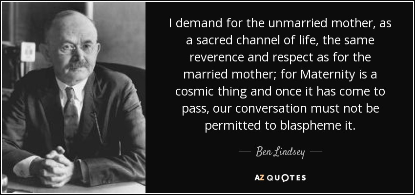 I demand for the unmarried mother, as a sacred channel of life, the same reverence and respect as for the married mother; for Maternity is a cosmic thing and once it has come to pass, our conversation must not be permitted to blaspheme it. - Ben Lindsey