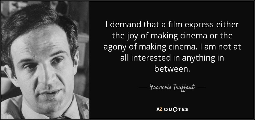 I demand that a film express either the joy of making cinema or the agony of making cinema. I am not at all interested in anything in between. - Francois Truffaut