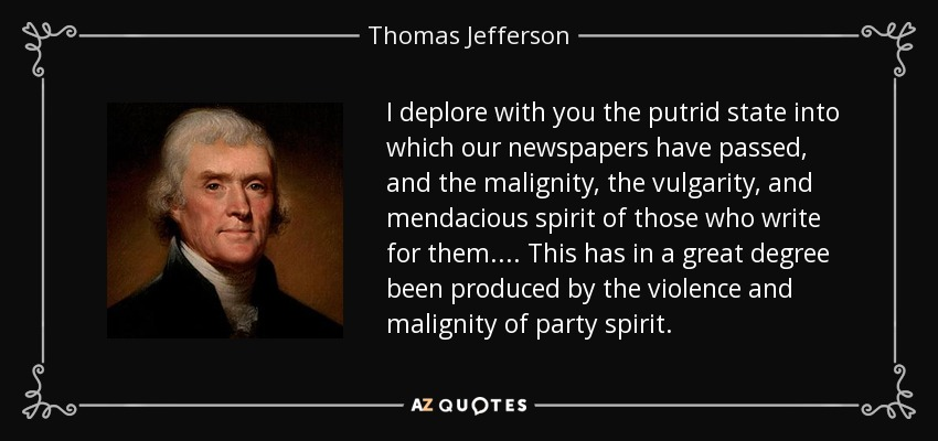 I deplore with you the putrid state into which our newspapers have passed, and the malignity, the vulgarity, and mendacious spirit of those who write for them. ... This has in a great degree been produced by the violence and malignity of party spirit. - Thomas Jefferson