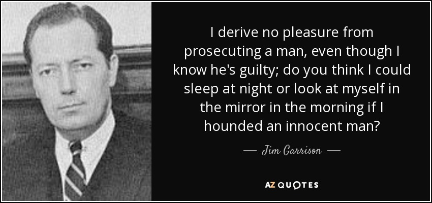 I derive no pleasure from prosecuting a man, even though I know he's guilty; do you think I could sleep at night or look at myself in the mirror in the morning if I hounded an innocent man? - Jim Garrison
