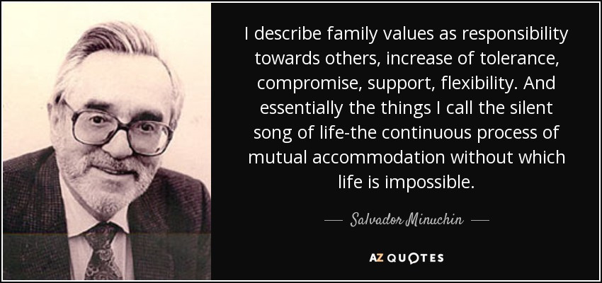 I describe family values as responsibility towards others, increase of tolerance, compromise, support, flexibility. And essentially the things I call the silent song of life-the continuous process of mutual accommodation without which life is impossible. - Salvador Minuchin