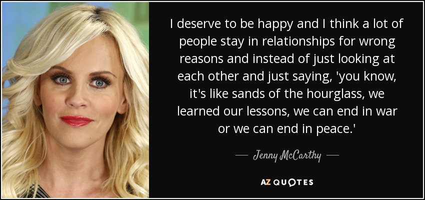 I deserve to be happy and I think a lot of people stay in relationships for wrong reasons and instead of just looking at each other and just saying, 'you know, it's like sands of the hourglass, we learned our lessons, we can end in war or we can end in peace.' - Jenny McCarthy