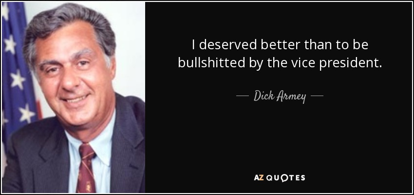 I deserved better than to be bullshitted by the vice president. - Dick Armey