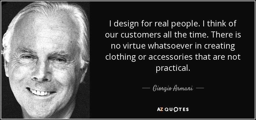 I design for real people. I think of our customers all the time. There is no virtue whatsoever in creating clothing or accessories that are not practical. - Giorgio Armani