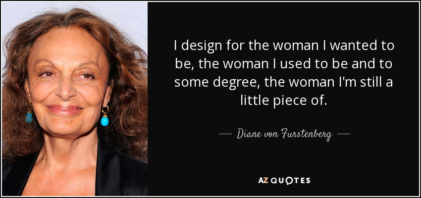 I design for the woman I wanted to be, the woman I used to be and to some degree, the woman I'm still a little piece of. - Diane von Furstenberg