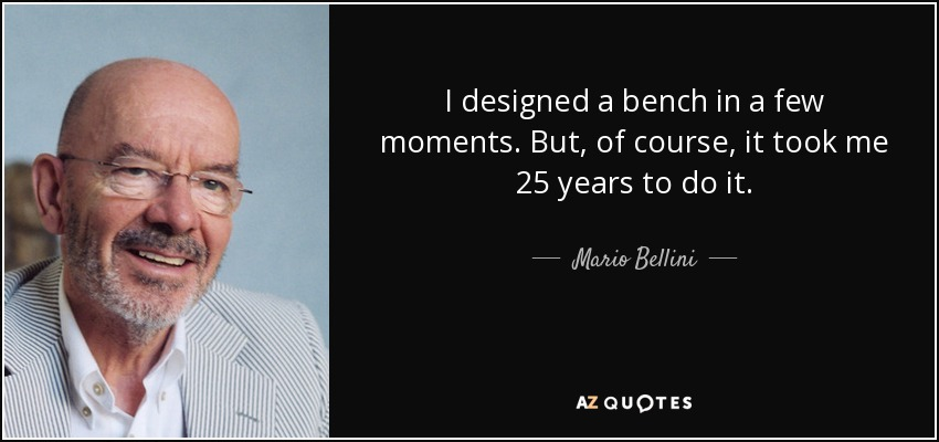 I designed a bench in a few moments. But, of course, it took me 25 years to do it. - Mario Bellini