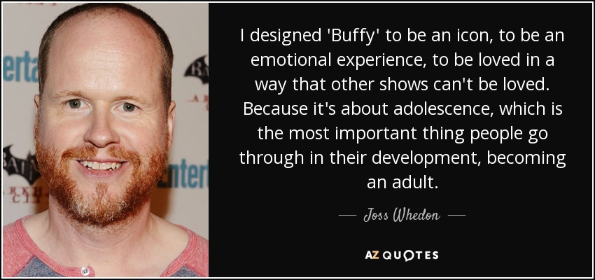 I designed 'Buffy' to be an icon, to be an emotional experience, to be loved in a way that other shows can't be loved. Because it's about adolescence, which is the most important thing people go through in their development, becoming an adult. - Joss Whedon