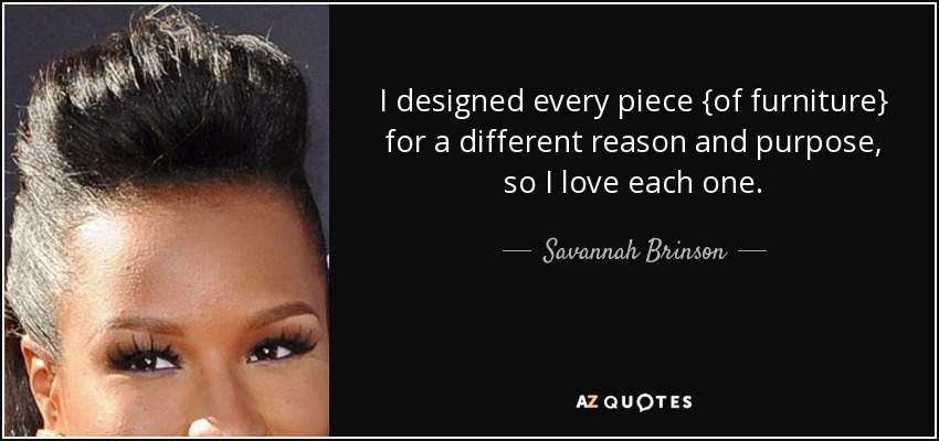 I designed every piece {of furniture} for a different reason and purpose, so I love each one. - Savannah Brinson