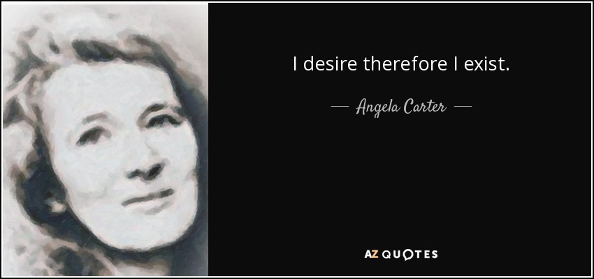 I desire therefore I exist. - Angela Carter