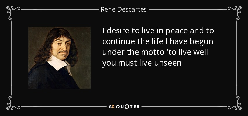 I desire to live in peace and to continue the life I have begun under the motto 'to live well you must live unseen - Rene Descartes