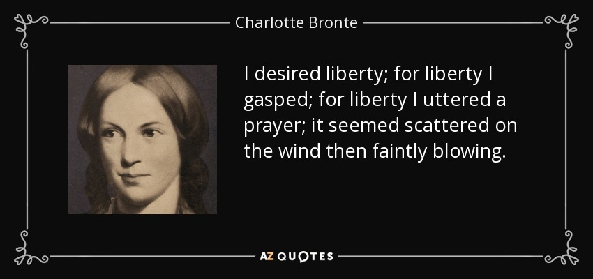I desired liberty; for liberty I gasped; for liberty I uttered a prayer; it seemed scattered on the wind then faintly blowing. - Charlotte Bronte