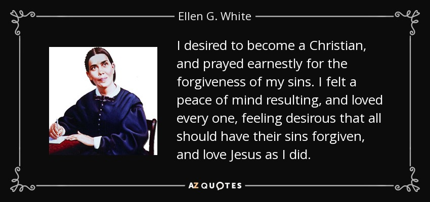 I desired to become a Christian, and prayed earnestly for the forgiveness of my sins. I felt a peace of mind resulting, and loved every one, feeling desirous that all should have their sins forgiven, and love Jesus as I did. - Ellen G. White