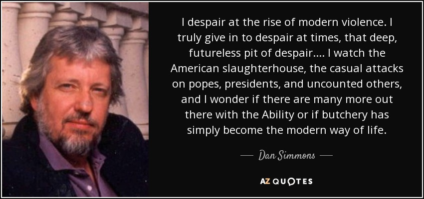 I despair at the rise of modern violence. I truly give in to despair at times, that deep, futureless pit of despair.... I watch the American slaughterhouse, the casual attacks on popes, presidents, and uncounted others, and I wonder if there are many more out there with the Ability or if butchery has simply become the modern way of life. - Dan Simmons