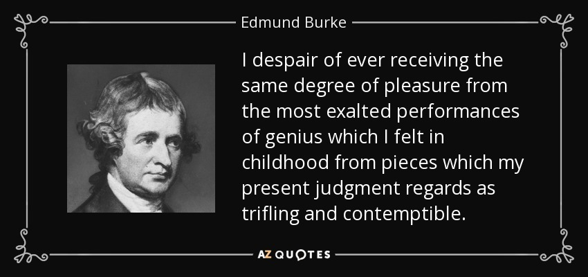 I despair of ever receiving the same degree of pleasure from the most exalted performances of genius which I felt in childhood from pieces which my present judgment regards as trifling and contemptible. - Edmund Burke