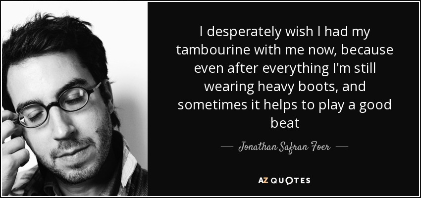 I desperately wish I had my tambourine with me now, because even after everything I'm still wearing heavy boots, and sometimes it helps to play a good beat - Jonathan Safran Foer