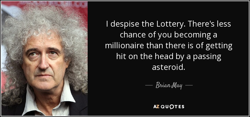 I despise the Lottery. There's less chance of you becoming a millionaire than there is of getting hit on the head by a passing asteroid. - Brian May