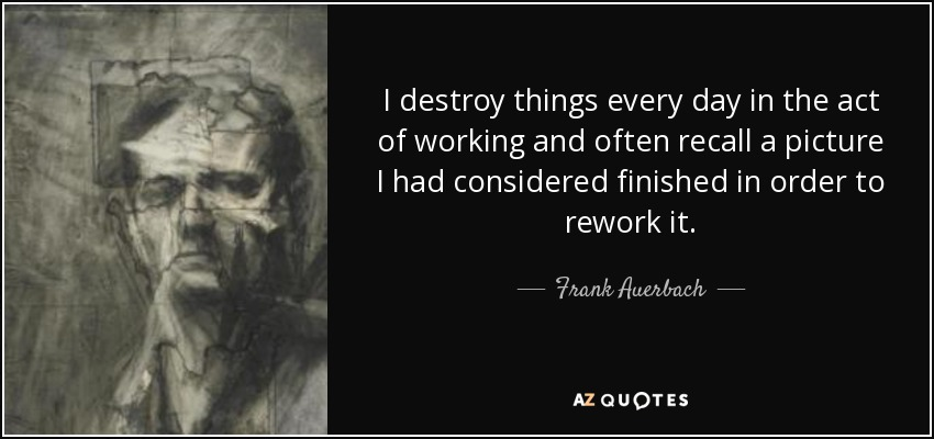 I destroy things every day in the act of working and often recall a picture I had considered finished in order to rework it. - Frank Auerbach