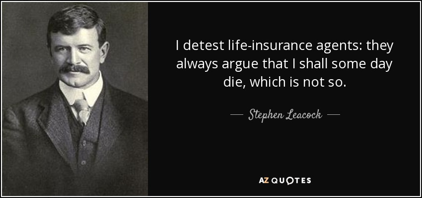 I detest life-insurance agents: they always argue that I shall some day die, which is not so. - Stephen Leacock