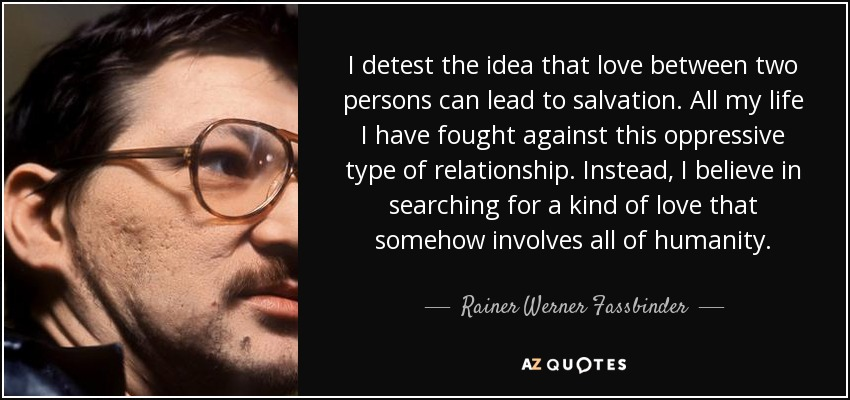 I detest the idea that love between two persons can lead to salvation. All my life I have fought against this oppressive type of relationship. Instead, I believe in searching for a kind of love that somehow involves all of humanity. - Rainer Werner Fassbinder