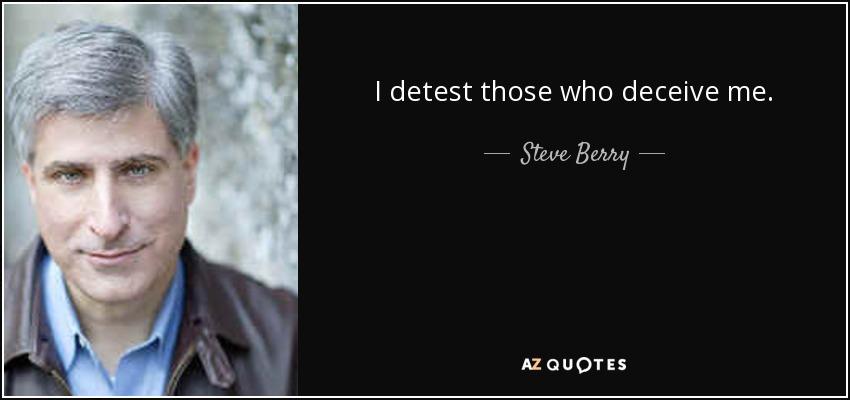 I detest those who deceive me. - Steve Berry