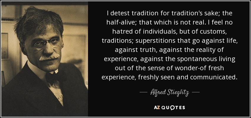 I detest tradition for tradition's sake; the half-alive; that which is not real. I feel no hatred of individuals, but of customs, traditions; superstitions that go against life, against truth, against the reality of experience, against the spontaneous living out of the sense of wonder-of fresh experience, freshly seen and communicated. - Alfred Stieglitz