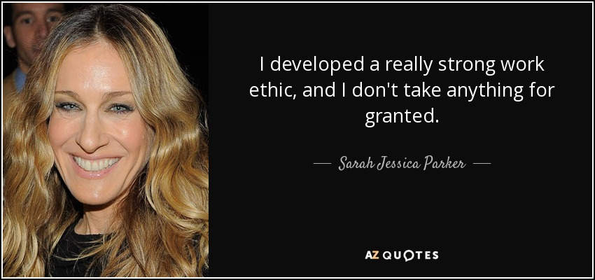 I developed a really strong work ethic, and I don't take anything for granted. - Sarah Jessica Parker
