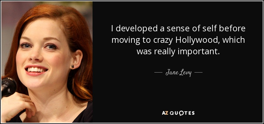 I developed a sense of self before moving to crazy Hollywood, which was really important. - Jane Levy