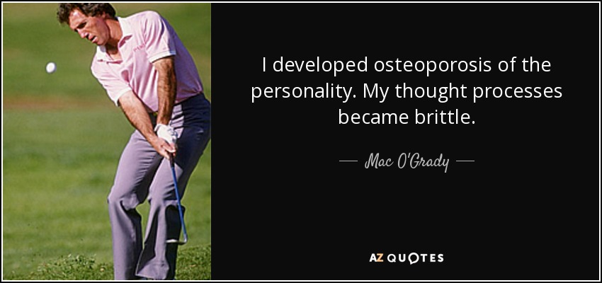 I developed osteoporosis of the personality. My thought processes became brittle. - Mac O'Grady