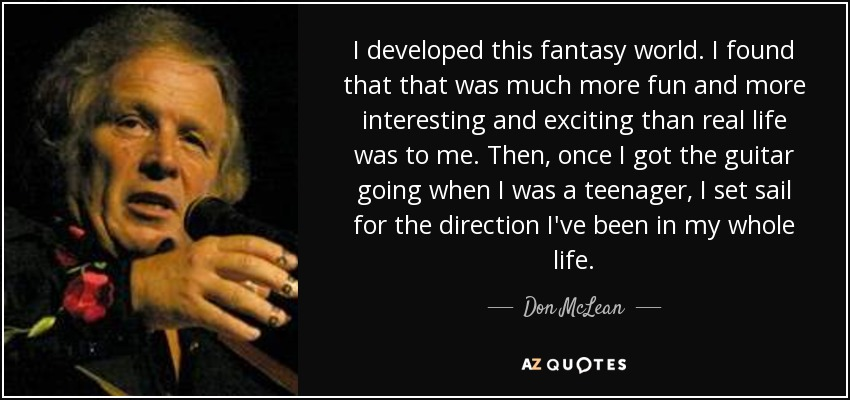 I developed this fantasy world. I found that that was much more fun and more interesting and exciting than real life was to me. Then, once I got the guitar going when I was a teenager, I set sail for the direction I've been in my whole life. - Don McLean