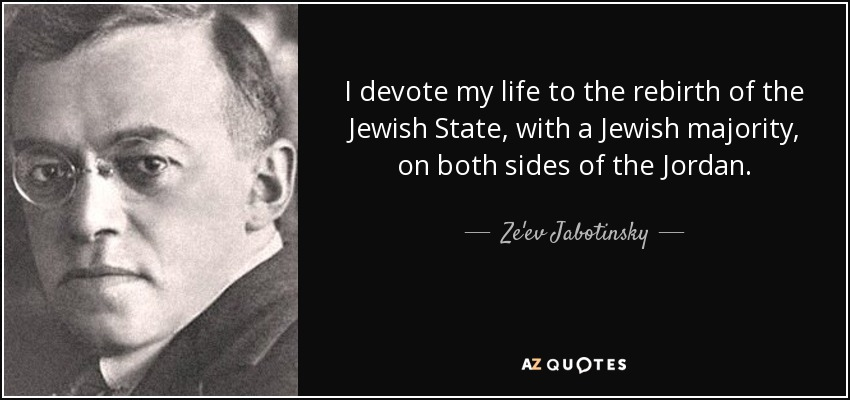 I devote my life to the rebirth of the Jewish State, with a Jewish majority, on both sides of the Jordan. - Ze'ev Jabotinsky