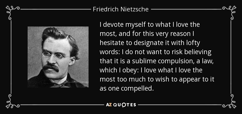 I devote myself to what I love the most, and for this very reason I hesitate to designate it with lofty words: I do not want to risk believing that it is a sublime compulsion, a law, which I obey: I love what I love the most too much to wish to appear to it as one compelled. - Friedrich Nietzsche
