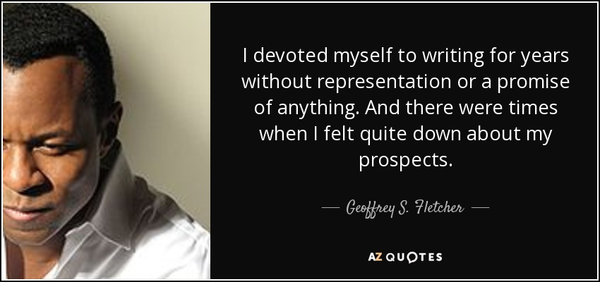 I devoted myself to writing for years without representation or a promise of anything. And there were times when I felt quite down about my prospects. - Geoffrey S. Fletcher