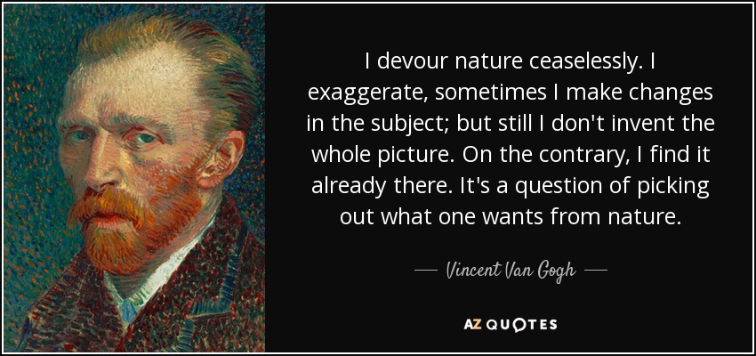 I devour nature ceaselessly. I exaggerate, sometimes I make changes in the subject; but still I don't invent the whole picture. On the contrary, I find it already there. It's a question of picking out what one wants from nature. - Vincent Van Gogh