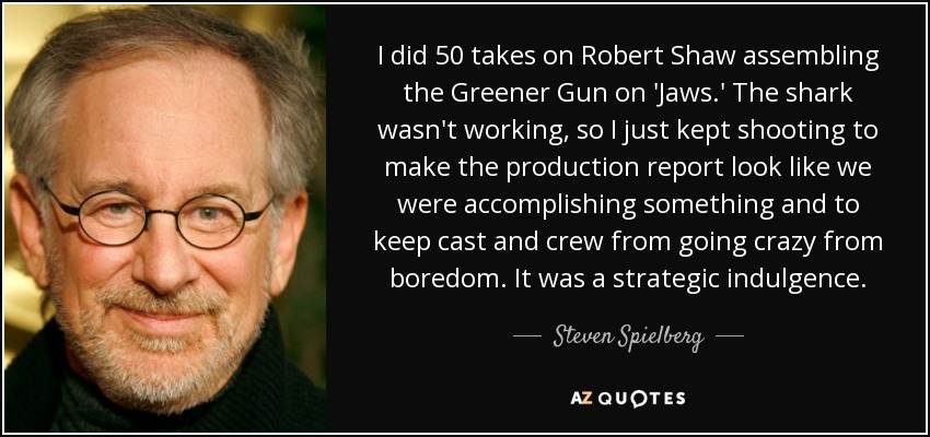 I did 50 takes on Robert Shaw assembling the Greener Gun on 'Jaws.' The shark wasn't working, so I just kept shooting to make the production report look like we were accomplishing something and to keep cast and crew from going crazy from boredom. It was a strategic indulgence. - Steven Spielberg